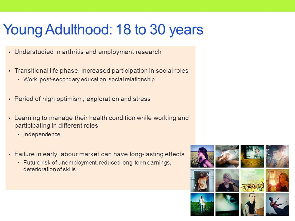Young Adulthood: 18 to 30 years Understudied in arthritis and employment research Transitional life phase, increased participation in social roles Work, post-secondary education, social relationship Period of high optimism, exploration and stress Learning to manage their health condition while working and participating in different roles Independence Failure in early labour market can have long-lasting effects Future risk of unemployment, reduced long-term earnings, deterioration of skills