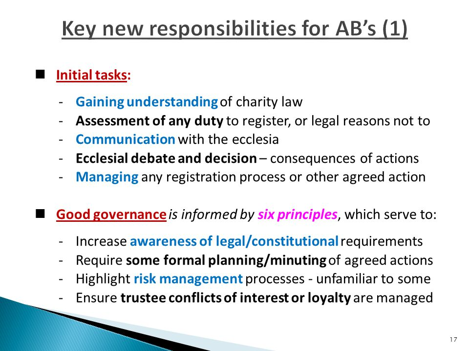 Initial tasks: -Gaining understanding of charity law -Assessment of any duty to register, or legal reasons not to -Communication with the ecclesia - Ecclesial debate and decision – consequences of actions -Managing any registration process or other agreed action Good governance is informed by six principles, which serve to: -Increase awareness of legal/constitutional requirements -Require some formal planning/minuting of agreed actions -Highlight risk management processes - unfamiliar to some -Ensure trustee conflicts of interest or loyalty are managed 17