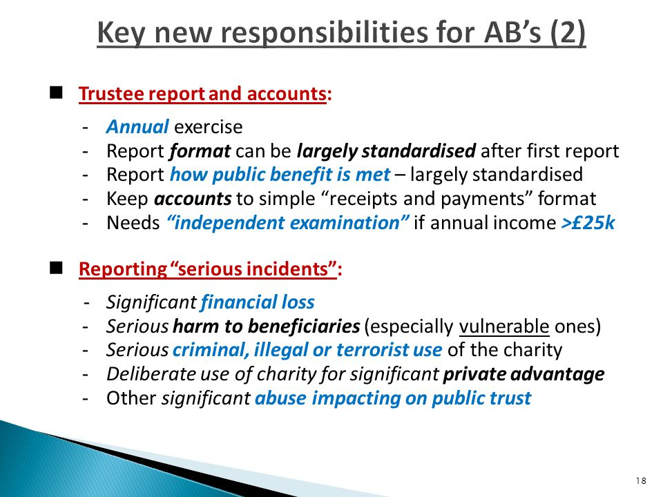 Trustee report and accounts: -Annual exercise -Report format can be largely standardised after first report -Report how public benefit is met – largely standardised -Keep accounts to simple receipts and payments format -Needs independent examination if annual income >£25k Reporting serious incidents : -Significant financial loss -Serious harm to beneficiaries (especially vulnerable ones) -Serious criminal, illegal or terrorist use of the charity -Deliberate use of charity for significant private advantage -Other significant abuse impacting on public trust 18