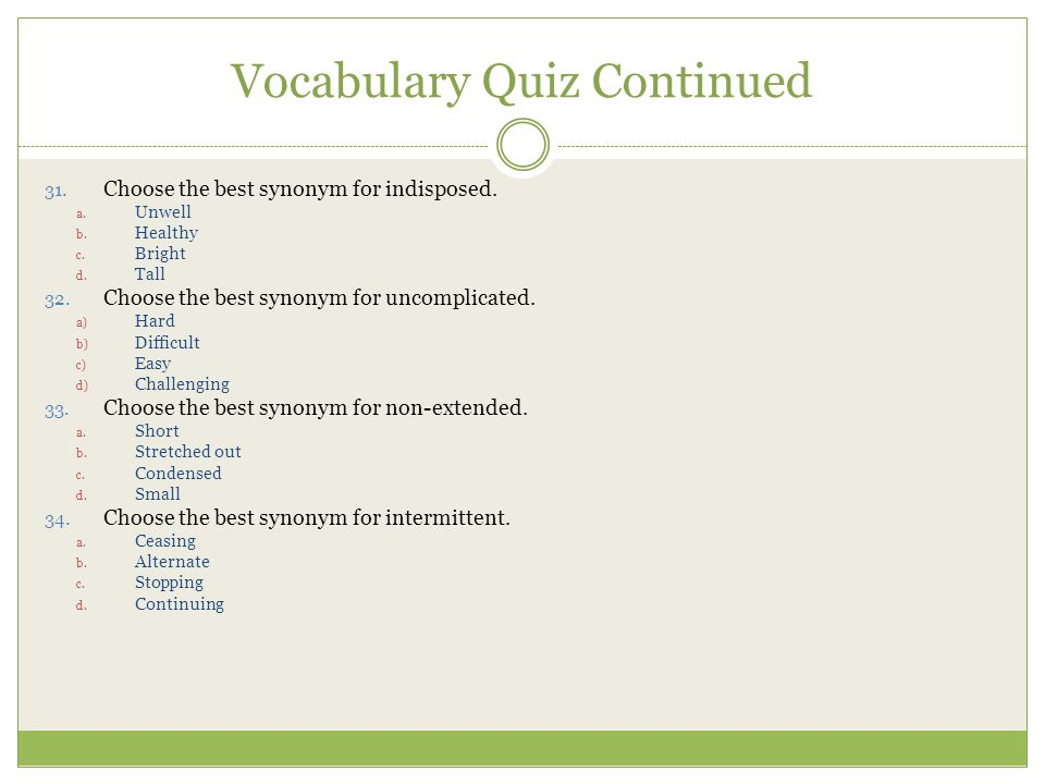 Vocabulary Quiz Continued 31.Choose the best synonym for indisposed.