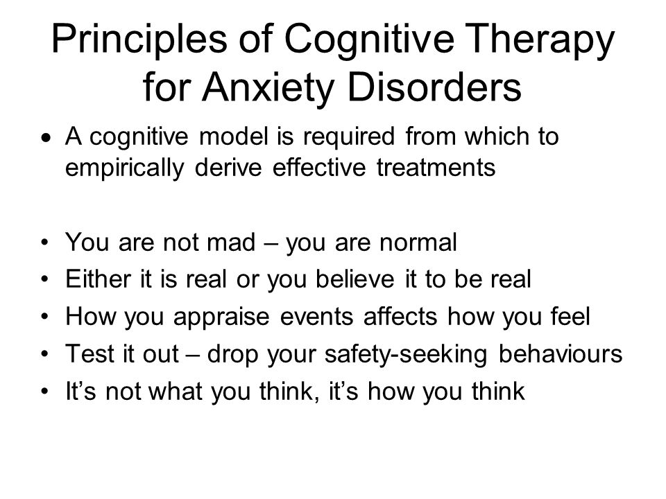 Principles of Cognitive Therapy for Anxiety Disorders  A cognitive model is required from which to empirically derive effective treatments You are not mad – you are normal Either it is real or you believe it to be real How you appraise events affects how you feel Test it out – drop your safety-seeking behaviours It's not what you think, it's how you think