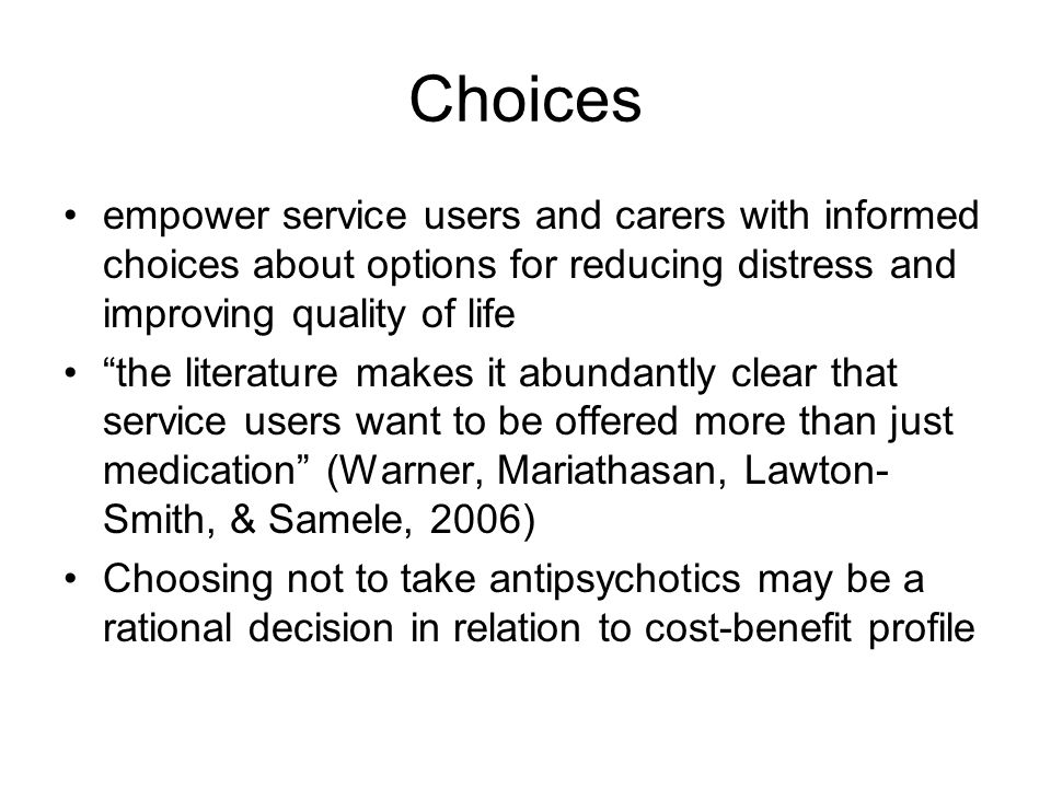 Choices empower service users and carers with informed choices about options for reducing distress and improving quality of life the literature makes it abundantly clear that service users want to be offered more than just medication (Warner, Mariathasan, Lawton- Smith, & Samele, 2006) Choosing not to take antipsychotics may be a rational decision in relation to cost-benefit profile