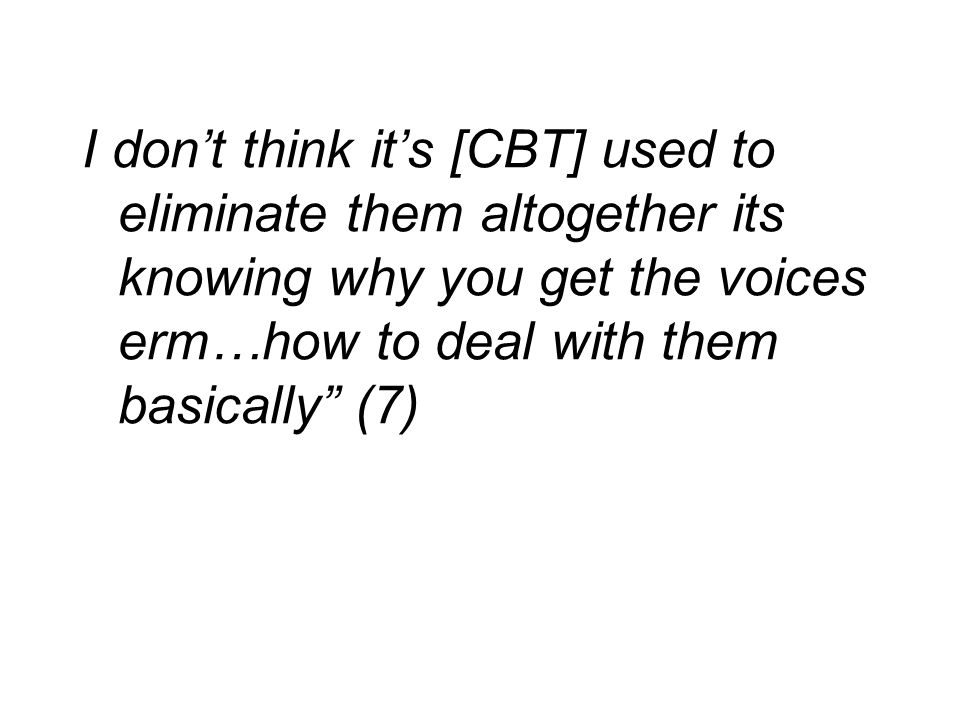 I don't think it's [CBT] used to eliminate them altogether its knowing why you get the voices erm…how to deal with them basically (7)