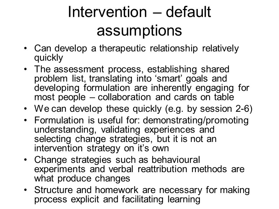 Intervention – default assumptions Can develop a therapeutic relationship relatively quickly The assessment process, establishing shared problem list, translating into 'smart' goals and developing formulation are inherently engaging for most people – collaboration and cards on table We can develop these quickly (e.g.