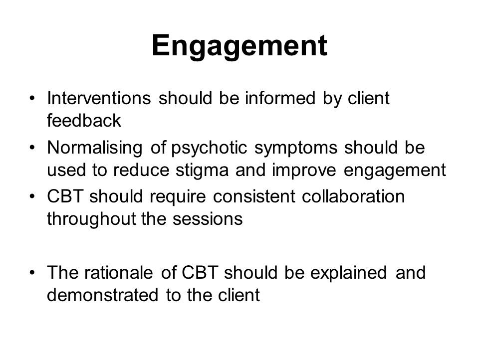 Engagement Interventions should be informed by client feedback Normalising of psychotic symptoms should be used to reduce stigma and improve engagement CBT should require consistent collaboration throughout the sessions The rationale of CBT should be explained and demonstrated to the client
