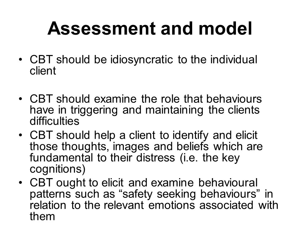 Assessment and model CBT should be idiosyncratic to the individual client CBT should examine the role that behaviours have in triggering and maintaining the clients difficulties CBT should help a client to identify and elicit those thoughts, images and beliefs which are fundamental to their distress (i.e.