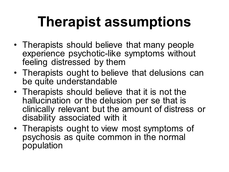 Therapist assumptions Therapists should believe that many people experience psychotic-like symptoms without feeling distressed by them Therapists ought to believe that delusions can be quite understandable Therapists should believe that it is not the hallucination or the delusion per se that is clinically relevant but the amount of distress or disability associated with it Therapists ought to view most symptoms of psychosis as quite common in the normal population