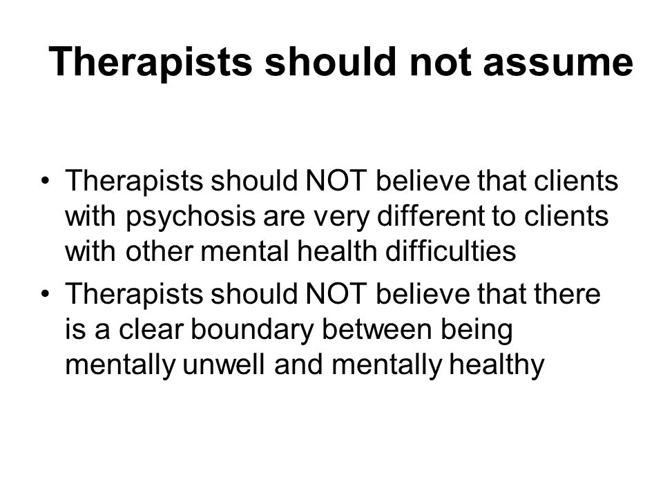 Therapists should not assume Therapists should NOT believe that clients with psychosis are very different to clients with other mental health difficulties Therapists should NOT believe that there is a clear boundary between being mentally unwell and mentally healthy