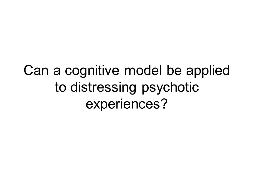 Can a cognitive model be applied to distressing psychotic experiences?