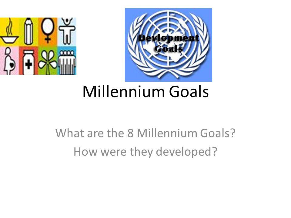 Millennium Goals What are the 8 Millennium Goals How were they developed