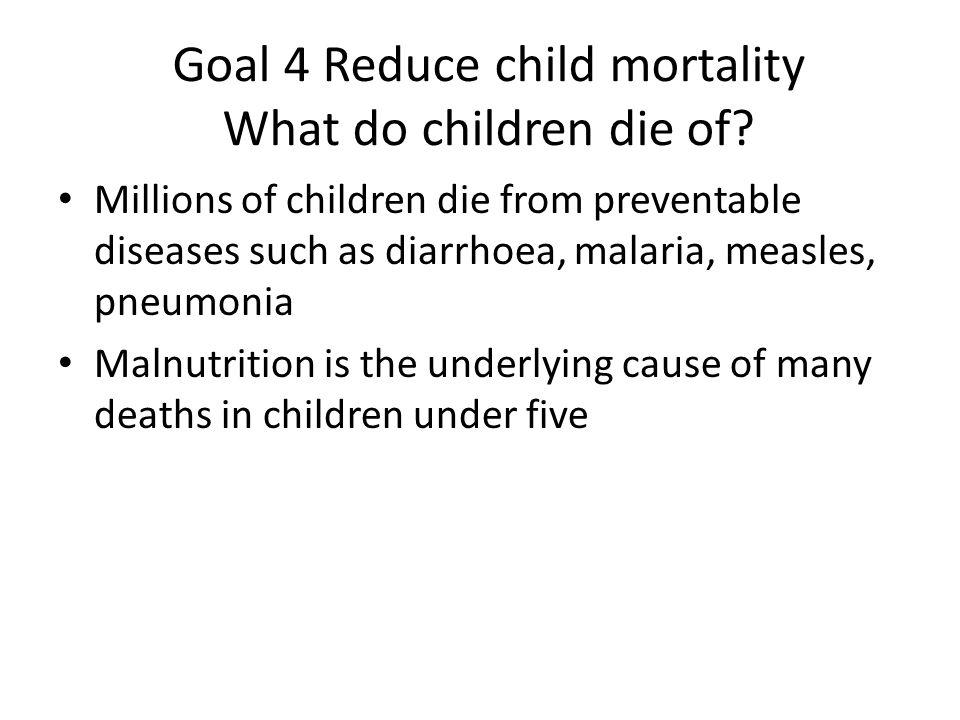 Goal 4 Reduce child mortality What do children die of.