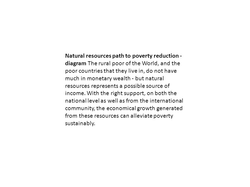 Natural resources path to poverty reduction - diagram The rural poor of the World, and the poor countries that they live in, do not have much in monetary wealth - but natural resources represents a possible source of income.