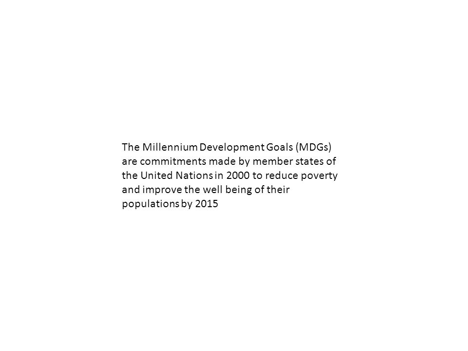The Millennium Development Goals (MDGs) are commitments made by member states of the United Nations in 2000 to reduce poverty and improve the well being of their populations by 2015