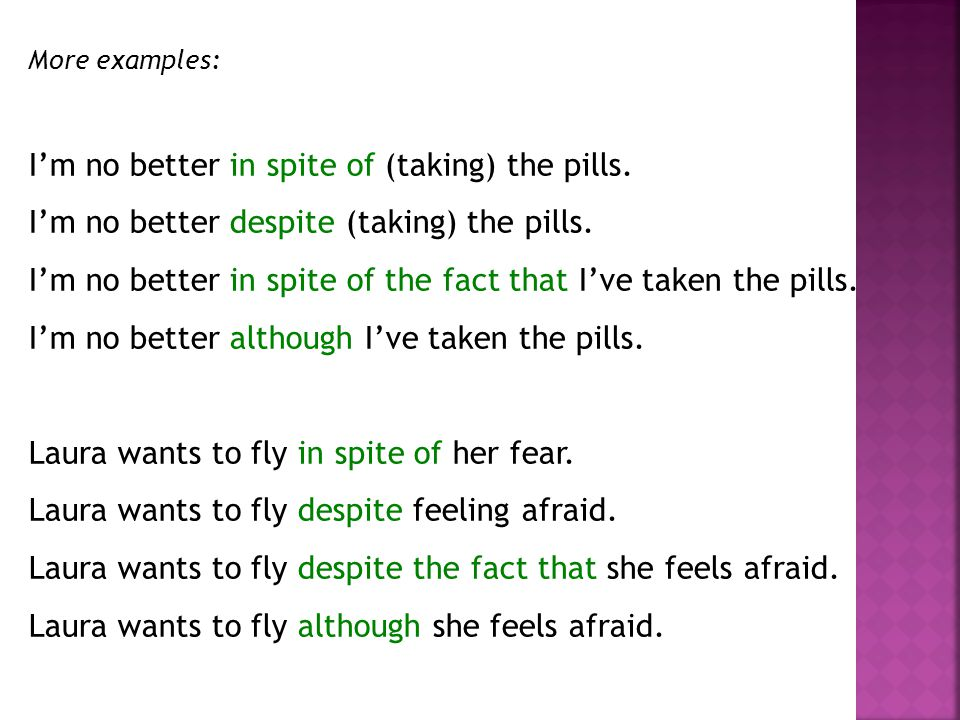 More examples: I'm no better in spite of (taking) the pills.