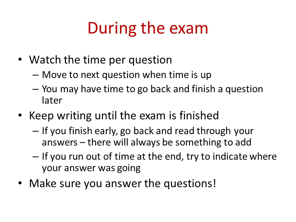 During the exam Watch the time per question – Move to next question when time is up – You may have time to go back and finish a question later Keep writing until the exam is finished – If you finish early, go back and read through your answers – there will always be something to add – If you run out of time at the end, try to indicate where your answer was going Make sure you answer the questions!