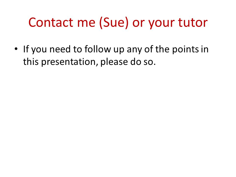 Contact me (Sue) or your tutor If you need to follow up any of the points in this presentation, please do so.
