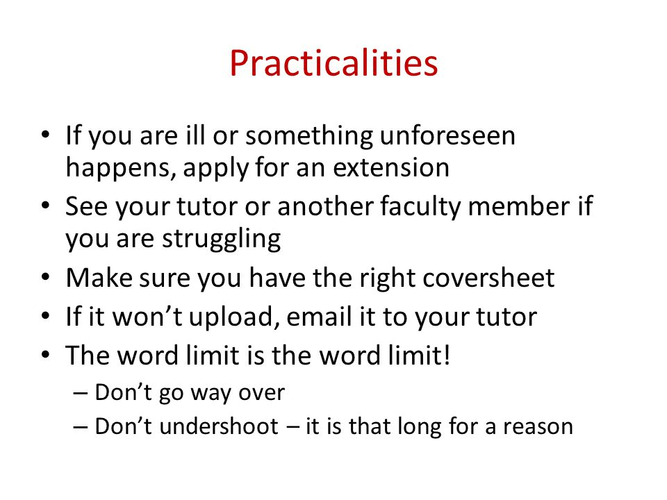 Practicalities If you are ill or something unforeseen happens, apply for an extension See your tutor or another faculty member if you are struggling Make sure you have the right coversheet If it won't upload, email it to your tutor The word limit is the word limit.