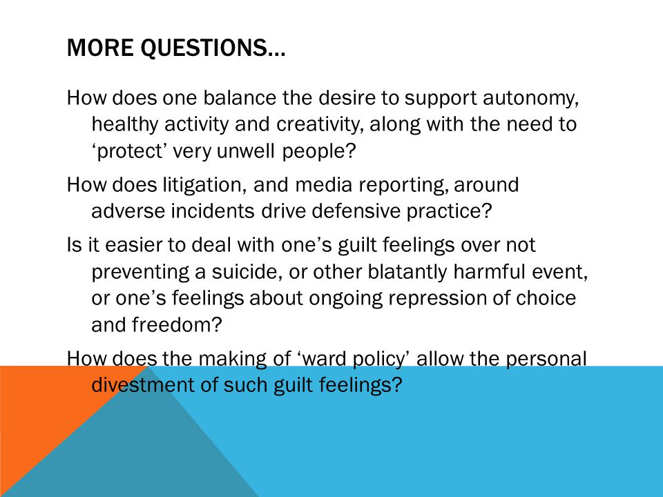 MORE QUESTIONS… How does one balance the desire to support autonomy, healthy activity and creativity, along with the need to 'protect' very unwell people.