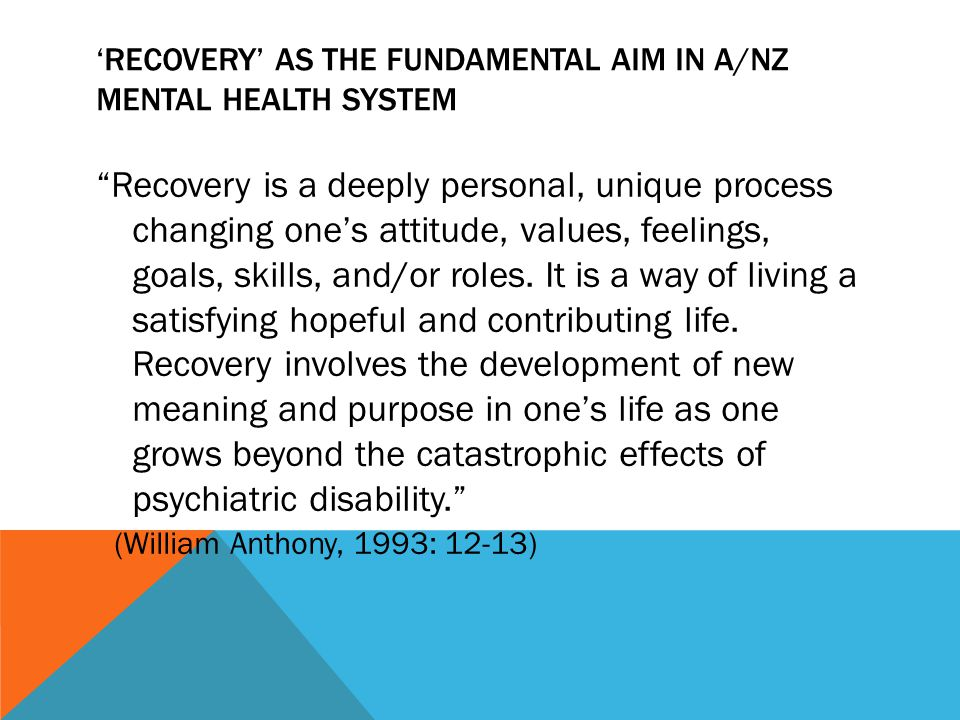 'RECOVERY' AS THE FUNDAMENTAL AIM IN A/NZ MENTAL HEALTH SYSTEM Recovery is a deeply personal, unique process changing one's attitude, values, feelings, goals, skills, and/or roles.