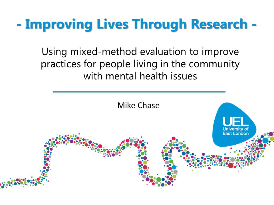 - Improving Lives Through Research - Using mixed-method evaluation to improve practices for people living in the community with mental health issues Mike Chase