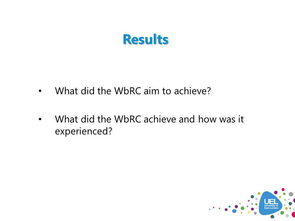 Results What did the WbRC aim to achieve? What did the WbRC achieve and how was it experienced?