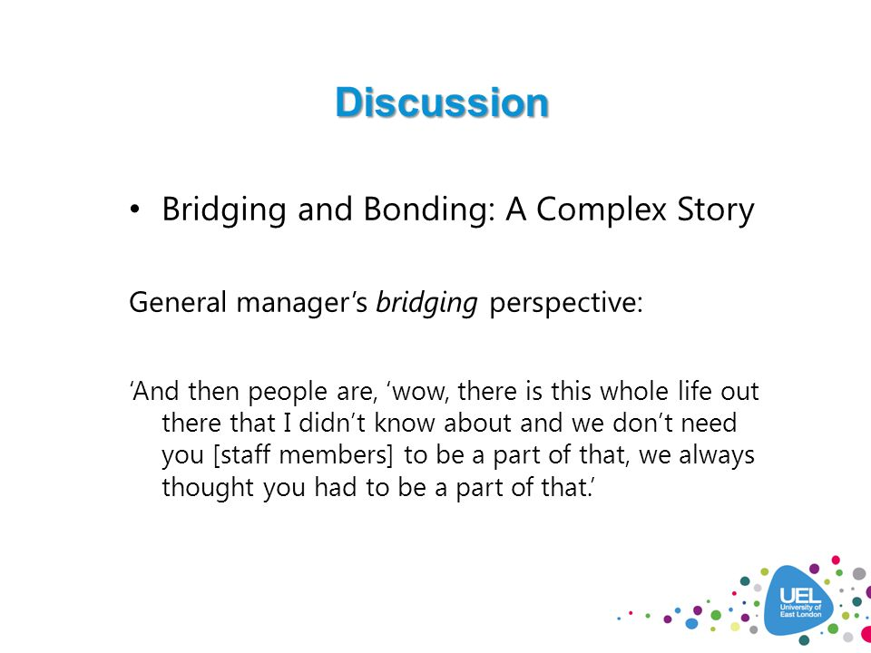 Discussion Bridging and Bonding: A Complex Story General manager's bridging perspective: 'And then people are, 'wow, there is this whole life out there that I didn't know about and we don't need you [staff members] to be a part of that, we always thought you had to be a part of that.'
