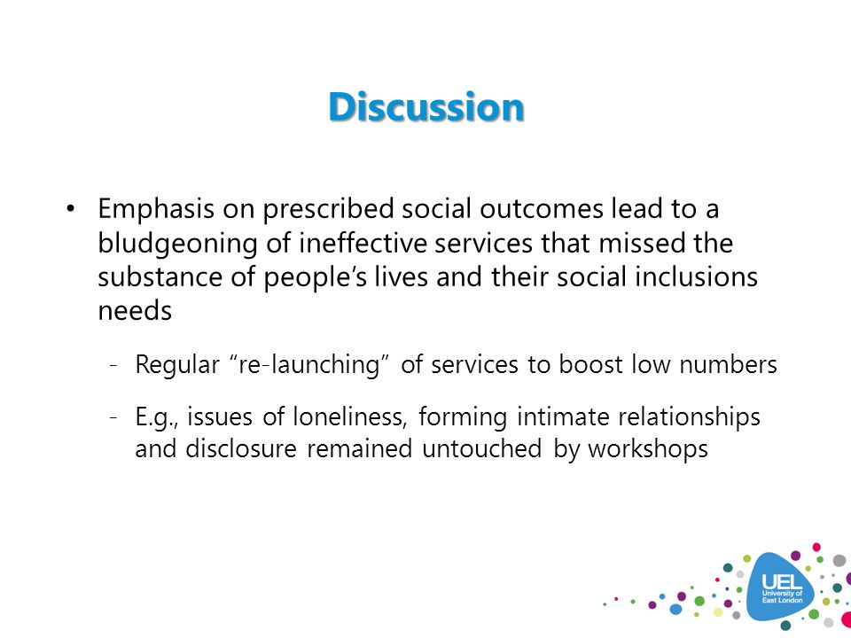 Discussion Emphasis on prescribed social outcomes lead to a bludgeoning of ineffective services that missed the substance of people's lives and their social inclusions needs -Regular re-launching of services to boost low numbers -E.g., issues of loneliness, forming intimate relationships and disclosure remained untouched by workshops