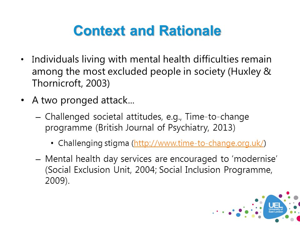 Context and Rationale I ndividuals living with mental health difficulties remain among the most excluded people in society (Huxley & Thornicroft, 2003) A two pronged attack...