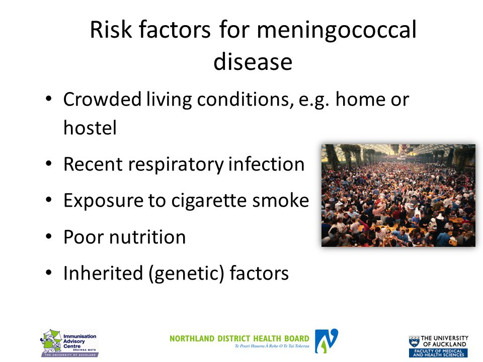 Risk factors for meningococcal disease Crowded living conditions, e.g. home or hostel Recent respiratory infection Exposure to cigarette smoke Poor nu