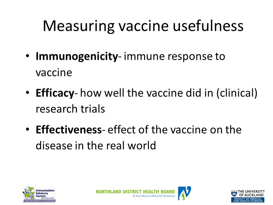 Measuring vaccine usefulness Immunogenicity- immune response to vaccine Efficacy- how well the vaccine did in (clinical) research trials Effectiveness- effect of the vaccine on the disease in the real world