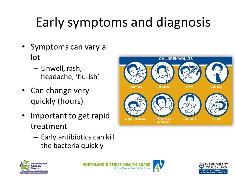 Early symptoms and diagnosis Symptoms can vary a lot – Unwell, rash, headache, 'flu-ish' Can change very quickly (hours) Important to get rapid treatm