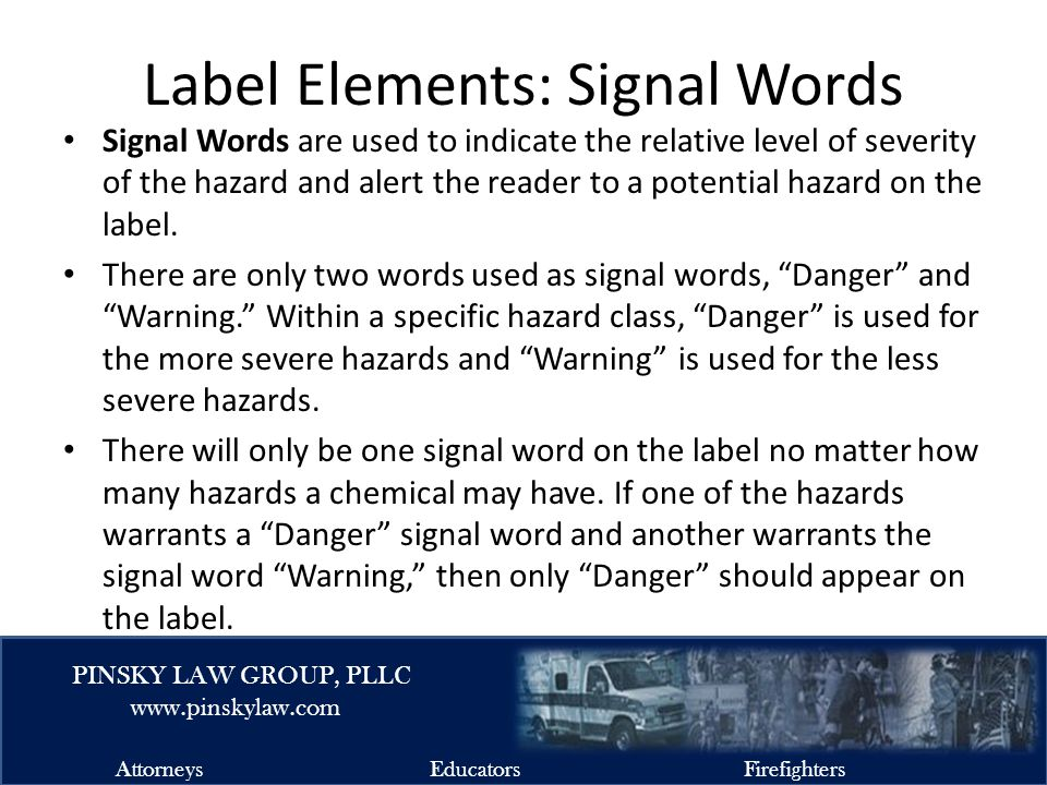 EMSFIRELAW.COM PINSKY LAW GROUP, PLLC www.pinskylaw.com AttorneysEducatorsFirefighters Label Elements: Signal Words Signal Words are used to indicate the relative level of severity of the hazard and alert the reader to a potential hazard on the label.