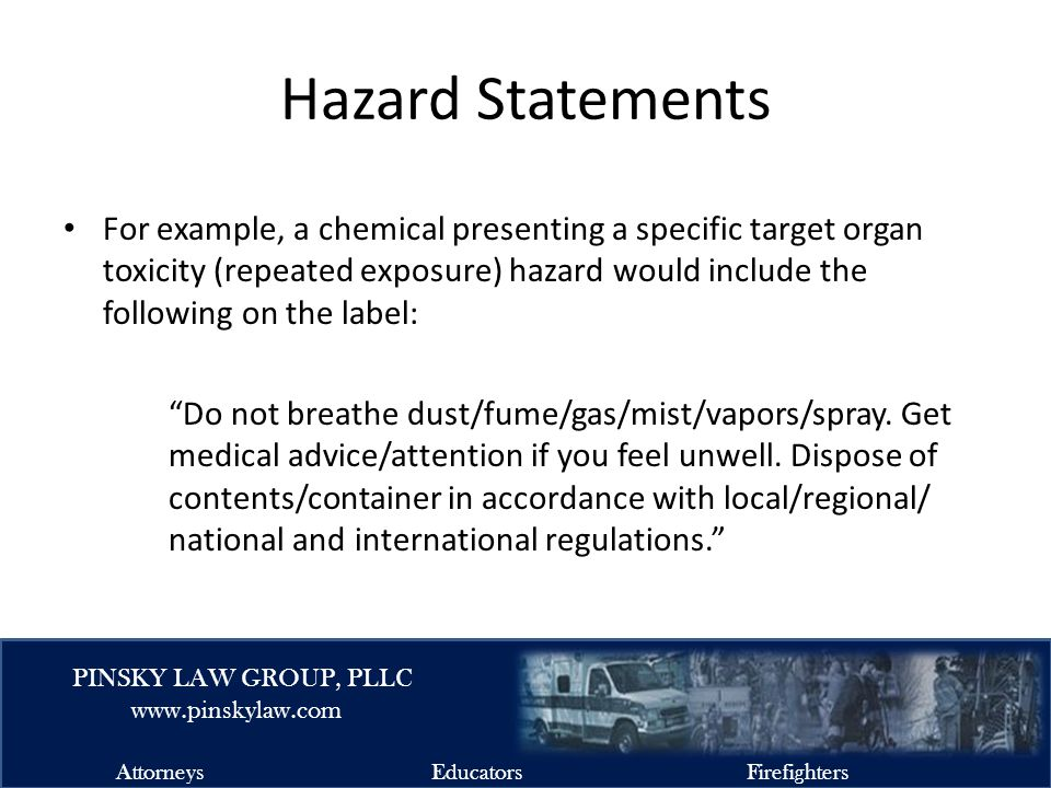 EMSFIRELAW.COM PINSKY LAW GROUP, PLLC www.pinskylaw.com AttorneysEducatorsFirefighters Hazard Statements For example, a chemical presenting a specific target organ toxicity (repeated exposure) hazard would include the following on the label: Do not breathe dust/fume/gas/mist/vapors/spray.