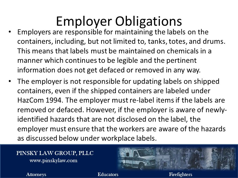 EMSFIRELAW.COM PINSKY LAW GROUP, PLLC www.pinskylaw.com AttorneysEducatorsFirefighters Employer Obligations Employers are responsible for maintaining the labels on the containers, including, but not limited to, tanks, totes, and drums.