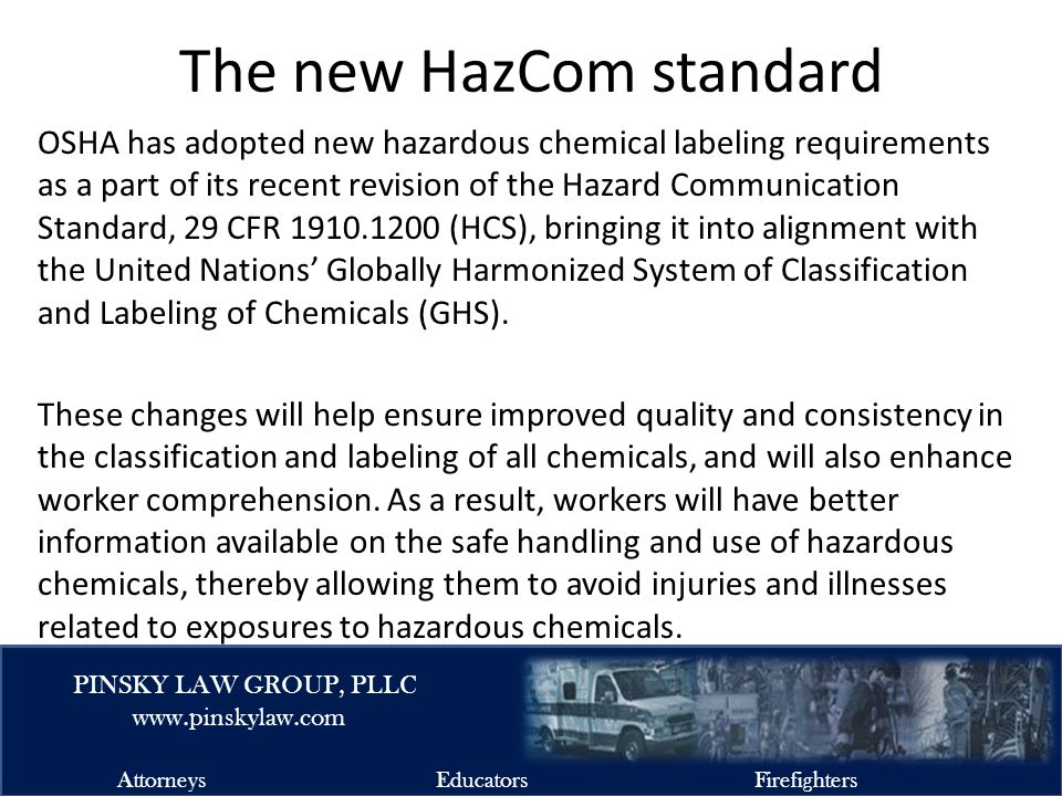 EMSFIRELAW.COM PINSKY LAW GROUP, PLLC www.pinskylaw.com AttorneysEducatorsFirefighters The new HazCom standard OSHA has adopted new hazardous chemical labeling requirements as a part of its recent revision of the Hazard Communication Standard, 29 CFR 1910.1200 (HCS), bringing it into alignment with the United Nations' Globally Harmonized System of Classification and Labeling of Chemicals (GHS).