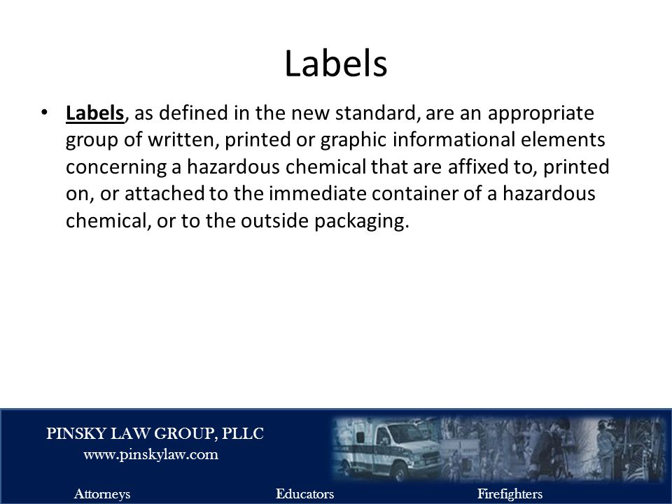 EMSFIRELAW.COM PINSKY LAW GROUP, PLLC www.pinskylaw.com AttorneysEducatorsFirefighters Labels Labels, as defined in the new standard, are an appropriate group of written, printed or graphic informational elements concerning a hazardous chemical that are affixed to, printed on, or attached to the immediate container of a hazardous chemical, or to the outside packaging.