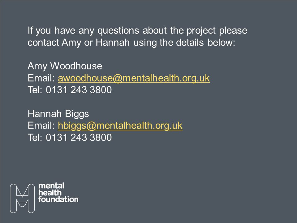 If you have any questions about the project please contact Amy or Hannah using the details below: Amy Woodhouse Email: awoodhouse@mentalhealth.org.ukawoodhouse@mentalhealth.org.uk Tel: 0131 243 3800 Hannah Biggs Email: hbiggs@mentalhealth.org.ukhbiggs@mentalhealth.org.uk Tel: 0131 243 3800