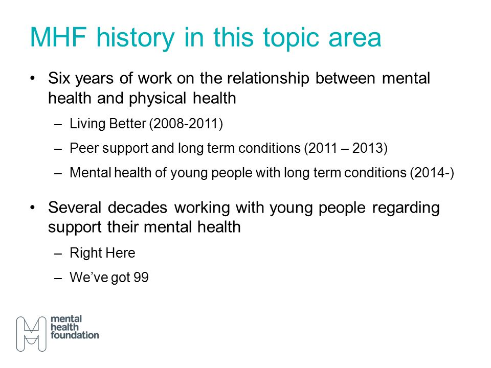 MHF history in this topic area Six years of work on the relationship between mental health and physical health –Living Better (2008-2011) –Peer support and long term conditions (2011 – 2013) –Mental health of young people with long term conditions (2014-) Several decades working with young people regarding support their mental health –Right Here –We've got 99