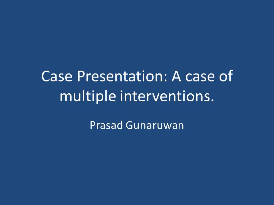 Prasad Gunaruwan Case Presentation: A case of multiple interventions.