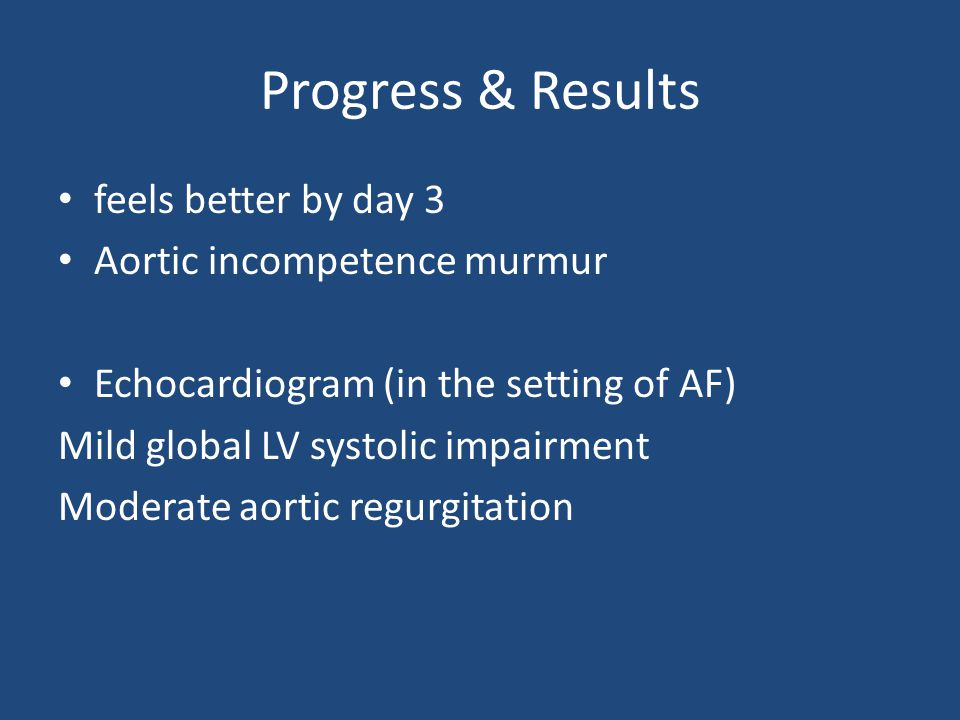 Progress & Results feels better by day 3 Aortic incompetence murmur Echocardiogram (in the setting of AF) Mild global LV systolic impairment Moderate aortic regurgitation