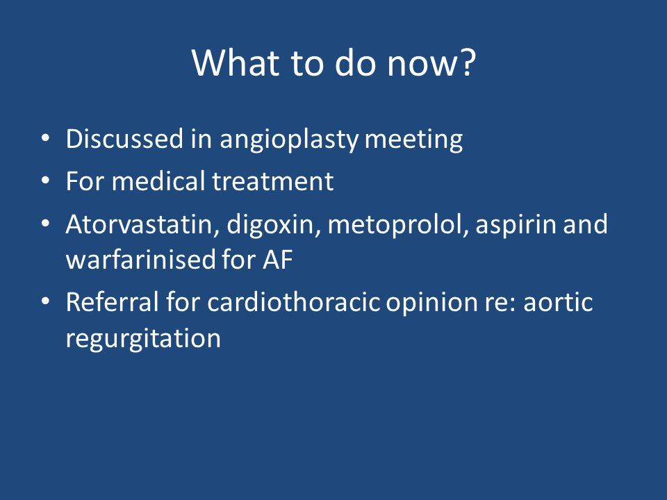 What to do now? Discussed in angioplasty meeting For medical treatment Atorvastatin, digoxin, metoprolol, aspirin and warfarinised for AF Referral for