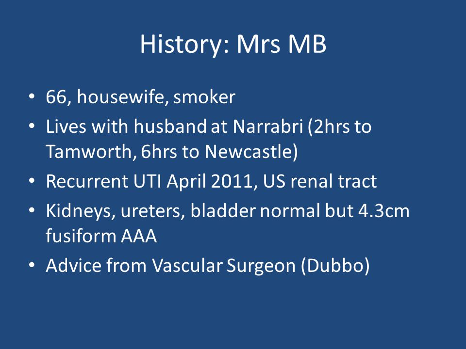 History: Mrs MB 66, housewife, smoker Lives with husband at Narrabri (2hrs to Tamworth, 6hrs to Newcastle) Recurrent UTI April 2011, US renal tract Kidneys, ureters, bladder normal but 4.3cm fusiform AAA Advice from Vascular Surgeon (Dubbo)