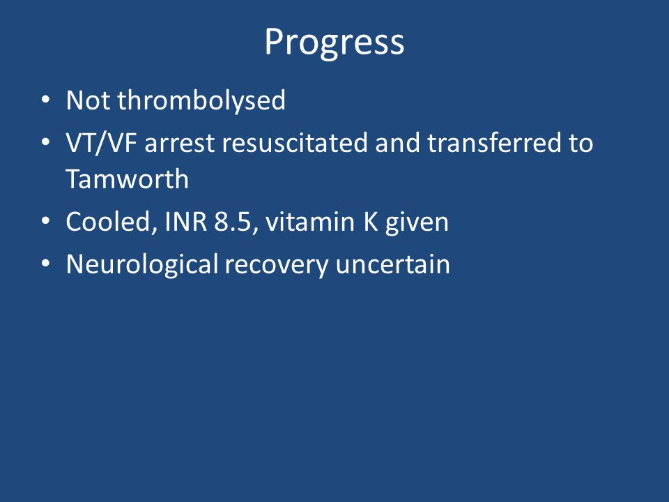 Progress Not thrombolysed VT/VF arrest resuscitated and transferred to Tamworth Cooled, INR 8.5, vitamin K given Neurological recovery uncertain