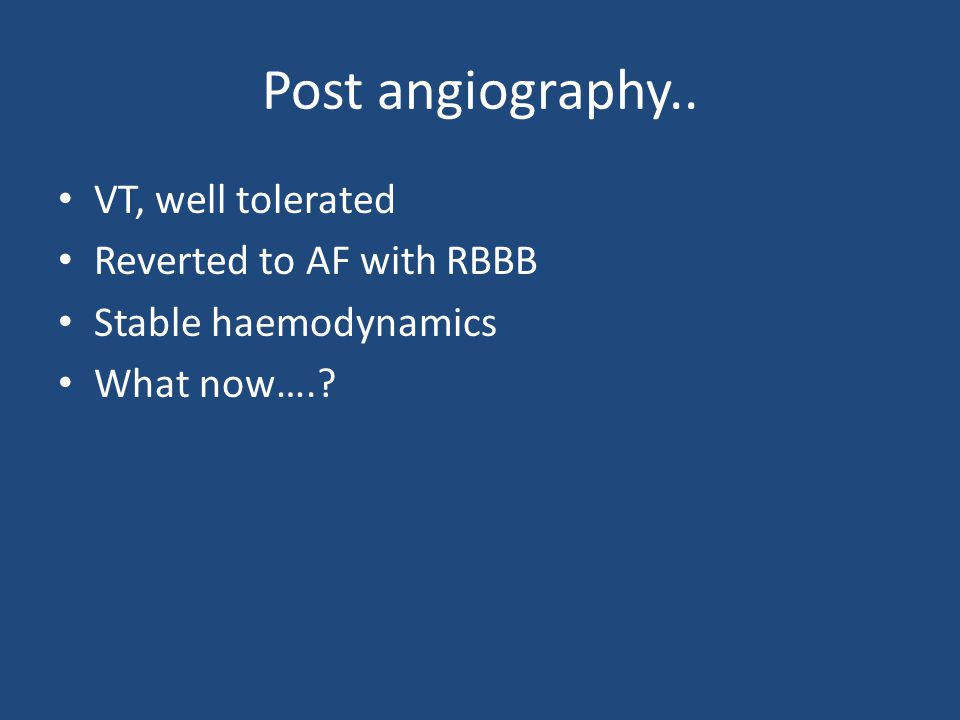 Post angiography.. VT, well tolerated Reverted to AF with RBBB Stable haemodynamics What now….?