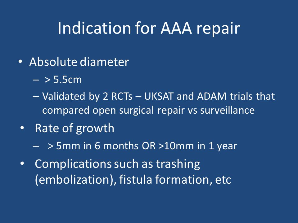 Indication for AAA repair Absolute diameter – > 5.5cm – Validated by 2 RCTs – UKSAT and ADAM trials that compared open surgical repair vs surveillance Rate of growth – > 5mm in 6 months OR >10mm in 1 year Complications such as trashing (embolization), fistula formation, etc