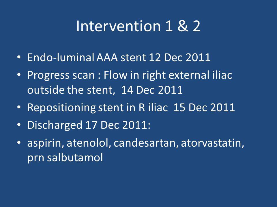 Intervention 1 & 2 Endo-luminal AAA stent 12 Dec 2011 Progress scan : Flow in right external iliac outside the stent, 14 Dec 2011 Repositioning stent in R iliac 15 Dec 2011 Discharged 17 Dec 2011: aspirin, atenolol, candesartan, atorvastatin, prn salbutamol