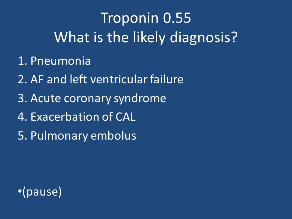 Troponin 0.55 What is the likely diagnosis? 1. Pneumonia 2. AF and left ventricular failure 3. Acute coronary syndrome 4. Exacerbation of CAL 5. Pulmo