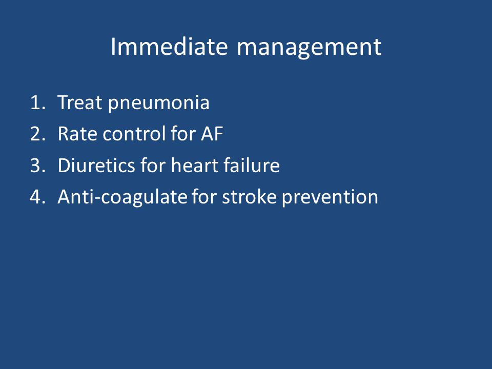 Immediate management 1.Treat pneumonia 2.Rate control for AF 3.Diuretics for heart failure 4.Anti-coagulate for stroke prevention