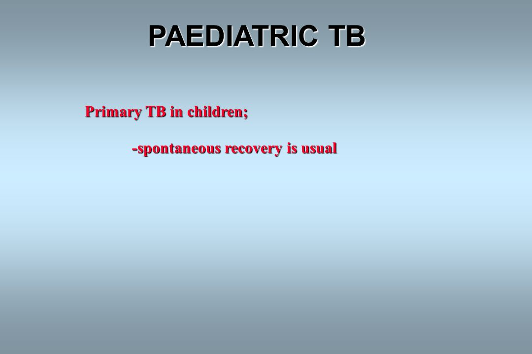 PAEDIATRIC TB Primary TB in children; -spontaneous recovery is usual