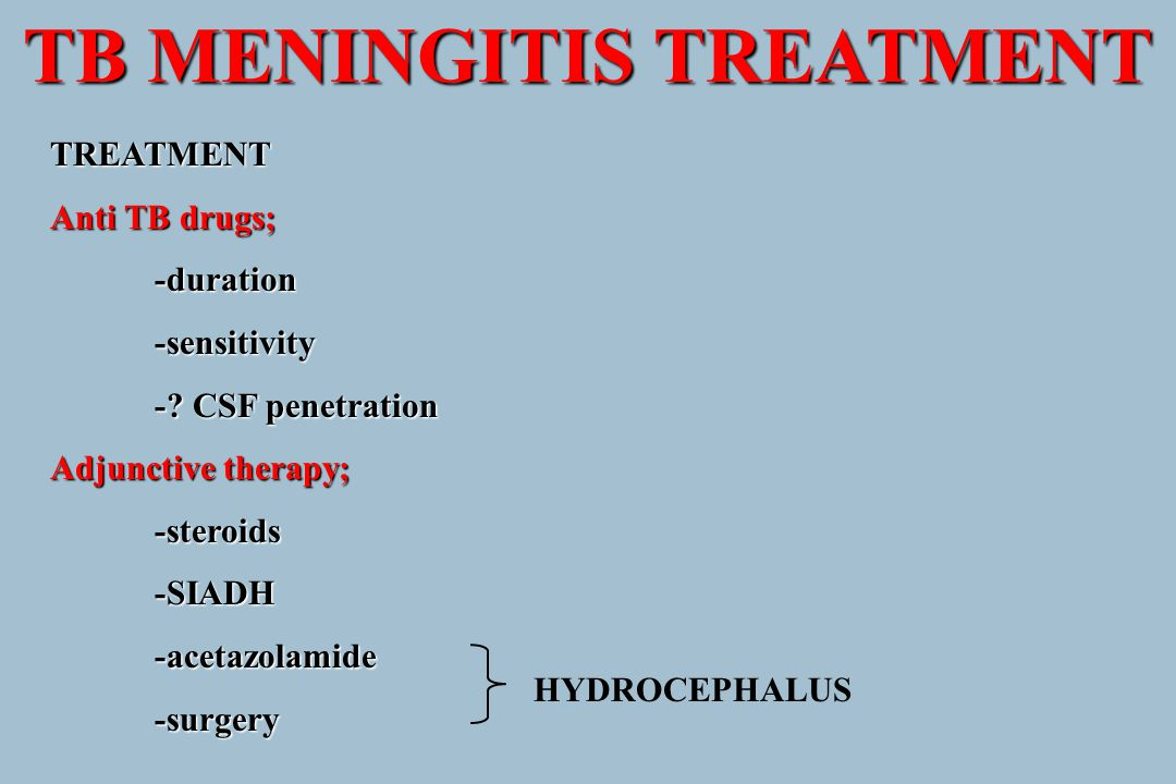 TB MENINGITIS TREATMENT TREATMENT Anti TB drugs; -duration-sensitivity -? CSF penetration Adjunctive therapy; -steroids-SIADH-acetazolamide-surgery HY